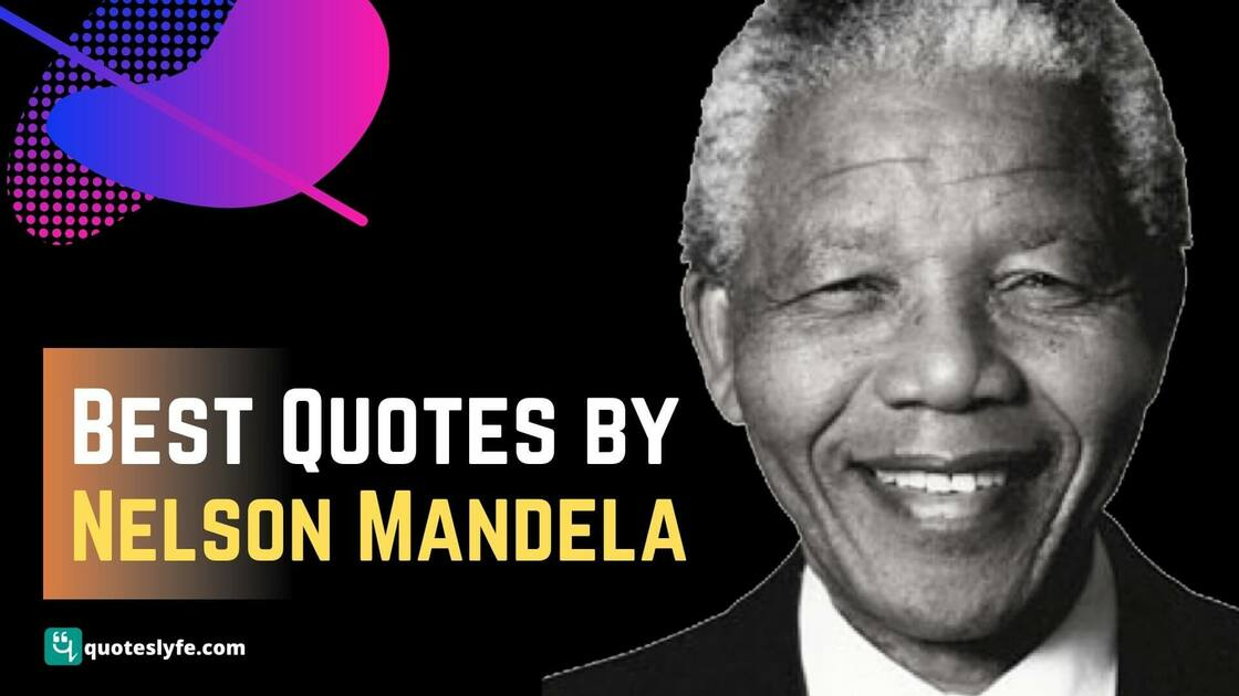 Famous Nelson Mandela Quotes on Freedom, Education, Life, Success and Leadership to Inspire You Everyday