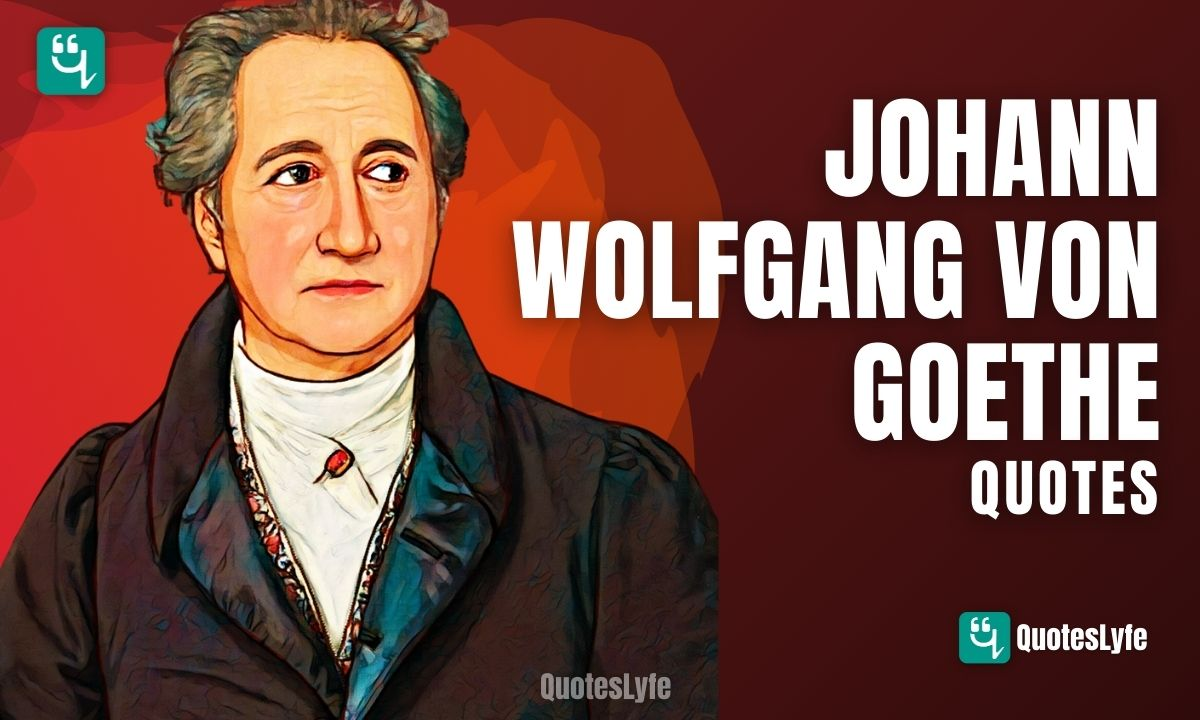 Top Johann Wolfgang von Goethe Quotes To Change Your  Perception about Things and People