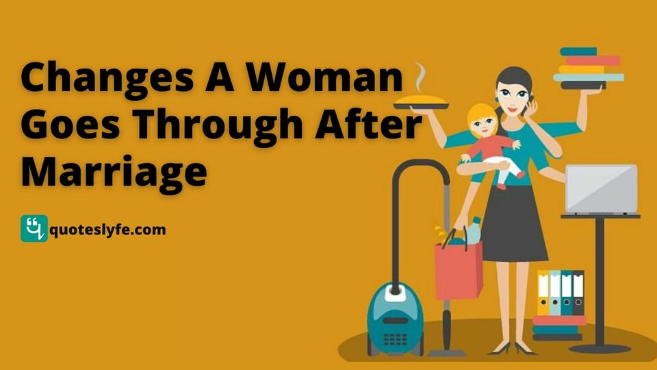 15 Changes a Woman goes through after Marriage