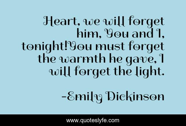 Heart, we will forget him, You and I, tonight!You must forget the warmth he gave, I will forget the light.