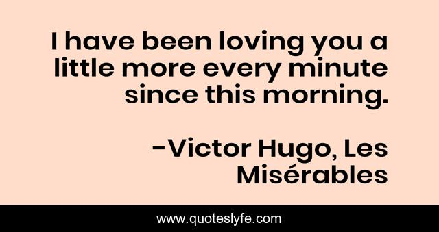 I have been loving you a little more every minute since this morning.