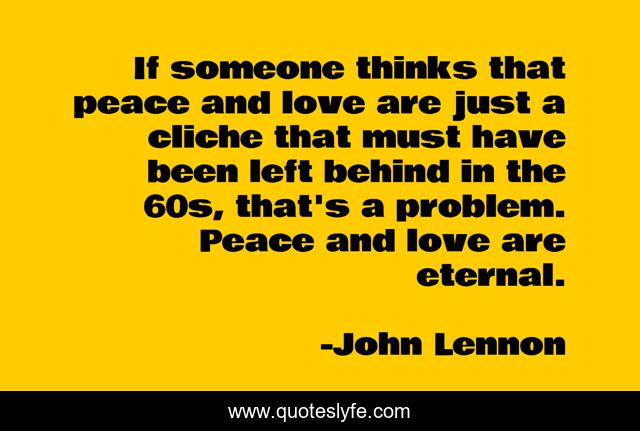 If someone thinks that peace and love are just a cliche that must have been left behind in the 60s, that's a problem. Peace and love are eternal.