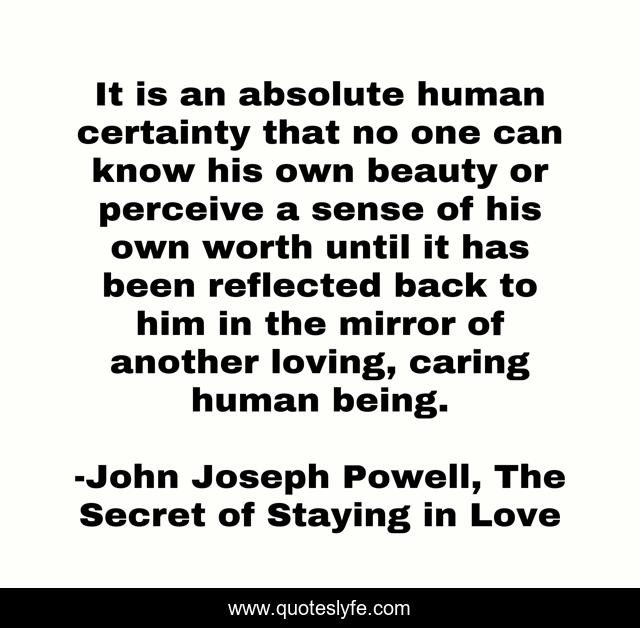It is an absolute human certainty that no one can know his own beauty or perceive a sense of his own worth until it has been reflected back to him in the mirror of another loving, caring human being.