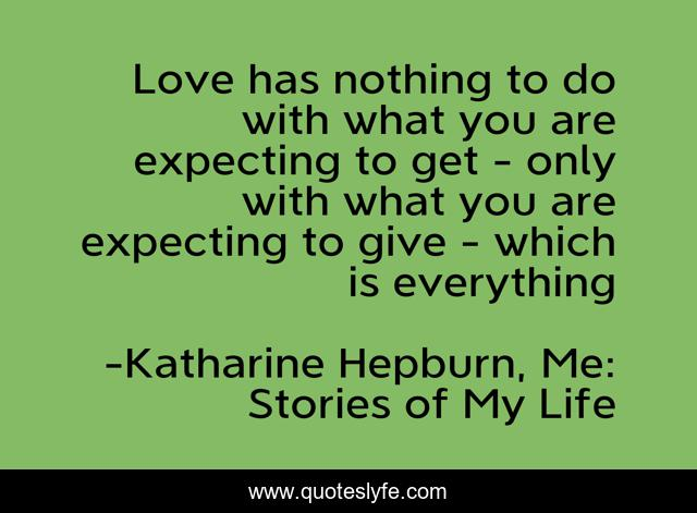 Love has nothing to do with what you are expecting to get - only with what you are expecting to give - which is everything
