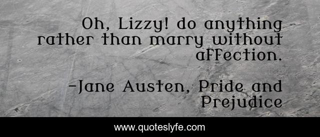Oh, Lizzy! do anything rather than marry without affection.