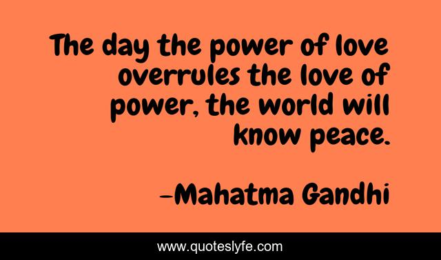 The day the power of love overrules the love of power, the world will know peace.