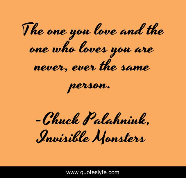 The one you love and the one who loves you are never, ever the same person.