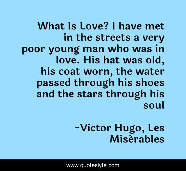 What Is Love? I have met in the streets a very poor young man who was in love. His hat was old, his coat worn, the water passed through his shoes and the stars through his soul