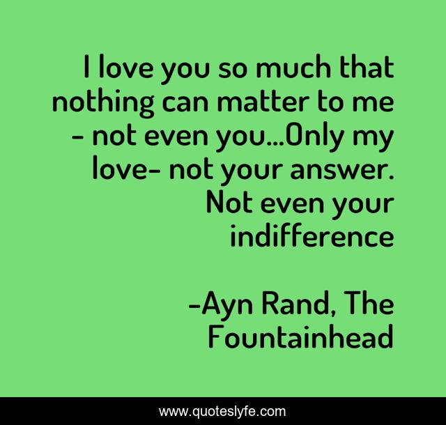 I love you so much that nothing can matter to me - not even you...Only my love- not your answer. Not even your indifference