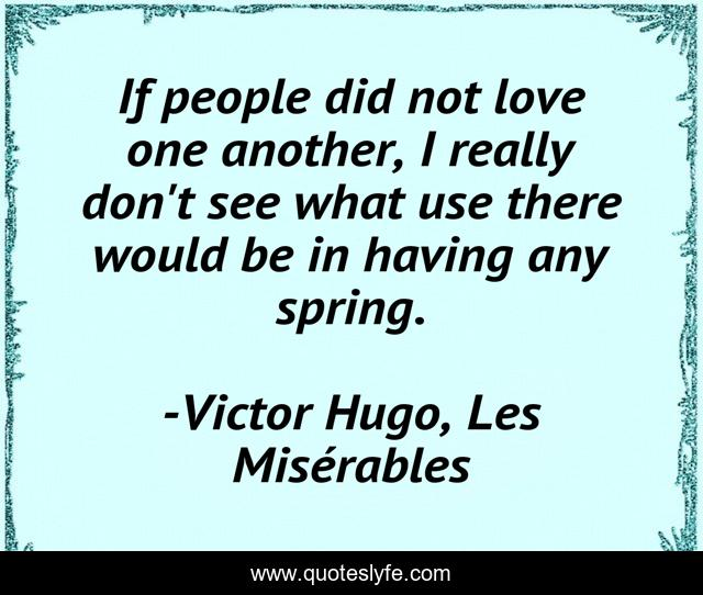 If people did not love one another, I really don't see what use there would be in having any spring.