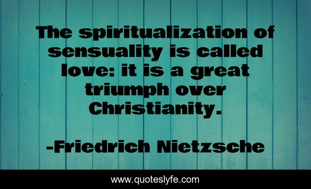 The spiritualization of sensuality is called love: it is a great triumph over Christianity.