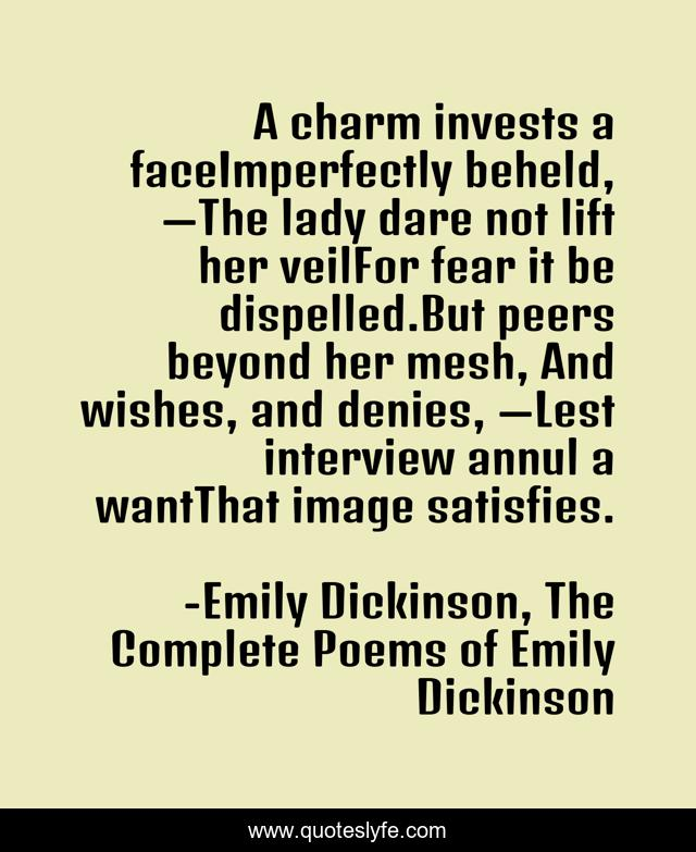 A charm invests a faceImperfectly beheld, —The lady dare not lift her veilFor fear it be dispelled.But peers beyond her mesh, And wishes, and denies, —Lest interview annul a wantThat image satisfies.