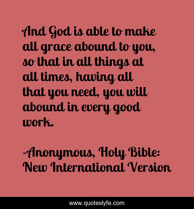 And God is able to make all grace abound to you, so that in all things at all times, having all that you need, you will abound in every good work.