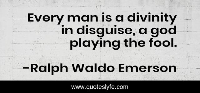 Every man is a divinity in disguise, a god playing the fool.