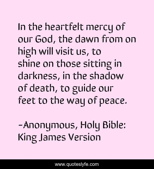 In the heartfelt mercy of our God, the dawn from on high will visit us, to shine on those sitting in darkness, in the shadow of death, to guide our feet to the way of peace.
