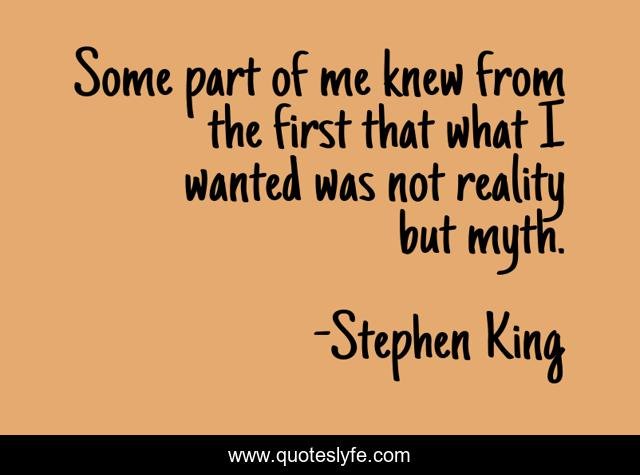 Some part of me knew from the first that what I wanted was not reality but myth.