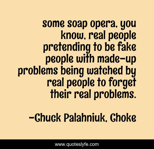 some soap opera, you know, real people pretending to be fake people with made-up problems being watched by real people to forget their real problems.