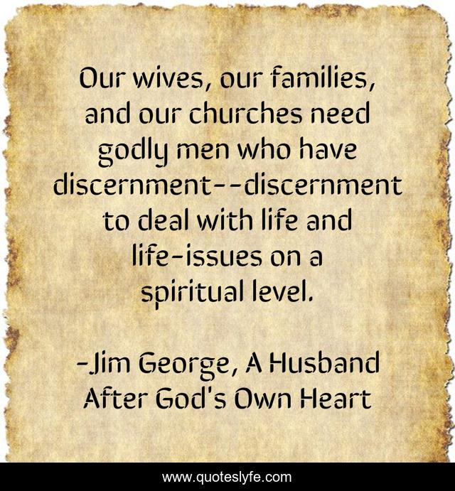 Our wives, our families, and our churches need godly men who have discernment--discernment to deal with life and life-issues on a spiritual level.