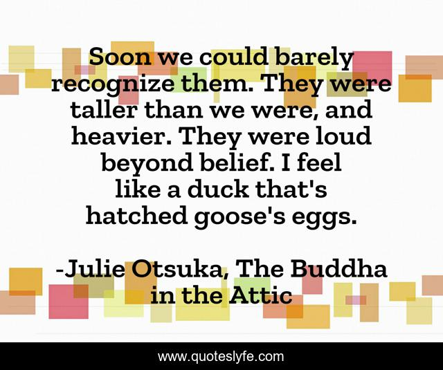 Soon we could barely recognize them. They were taller than we were, and heavier. They were loud beyond belief. I feel like a duck that's hatched goose's eggs.
