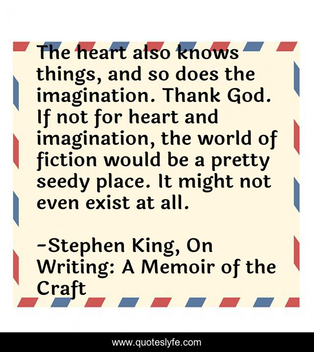 The heart also knows things, and so does the imagination. Thank God. If not for heart and imagination, the world of fiction would be a pretty seedy place. It might not even exist at all.
