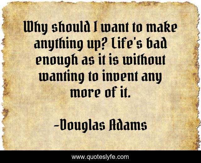 Why should I want to make anything up? Life's bad enough as it is without wanting to invent any more of it.
