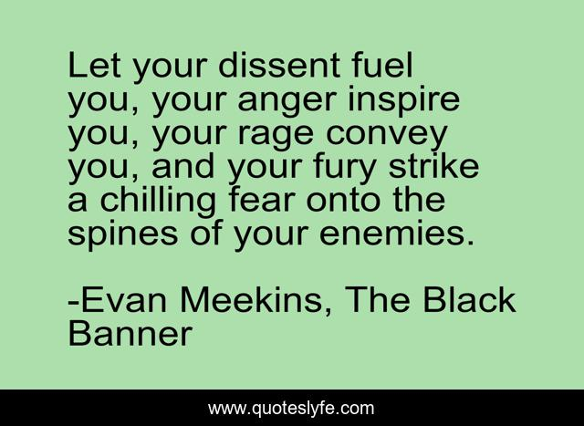 Let your dissent fuel you, your anger inspire you, your rage convey you, and your fury strike a chilling fear onto the spines of your enemies.