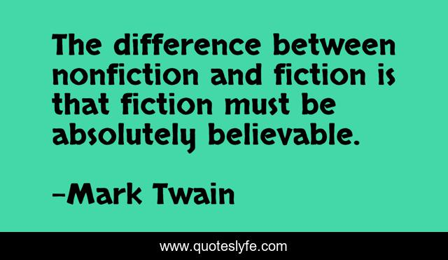 The difference between nonfiction and fiction is that fiction must be absolutely believable.
