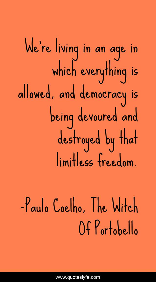We're living in an age in which everything is allowed, and democracy is being devoured and destroyed by that limitless freedom.