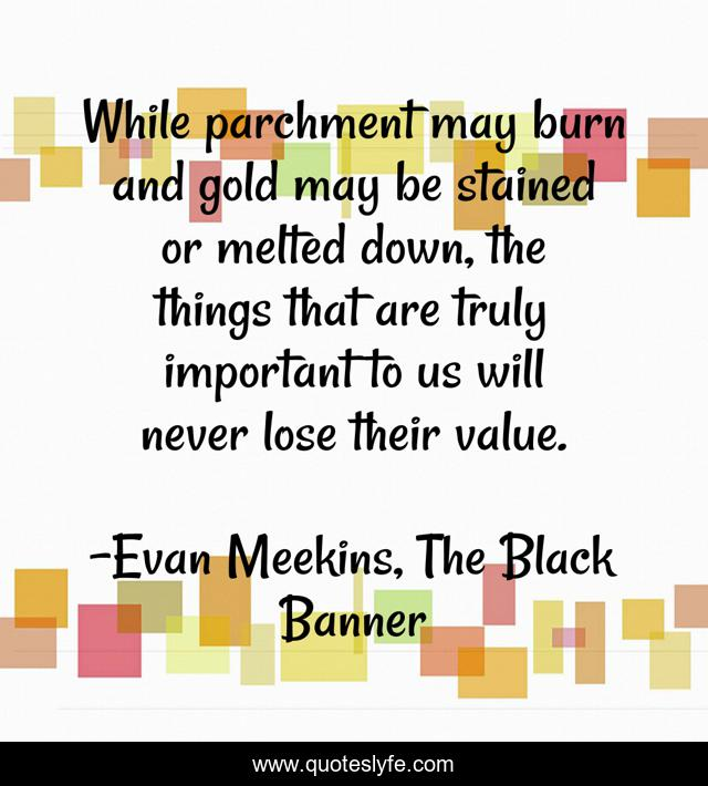 While parchment may burn and gold may be stained or melted down, the things that are truly important to us will never lose their value.