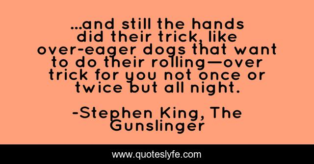 ...and still the hands did their trick, like over-eager dogs that want to do their rolling—over trick for you not once or twice but all night.