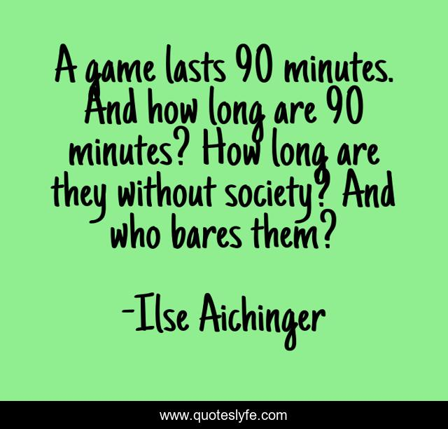 A Game Lasts 90 Minutes And How Long Are 90 Minutes How Long Are The Quote By Ilse Aichinger Quoteslyfe