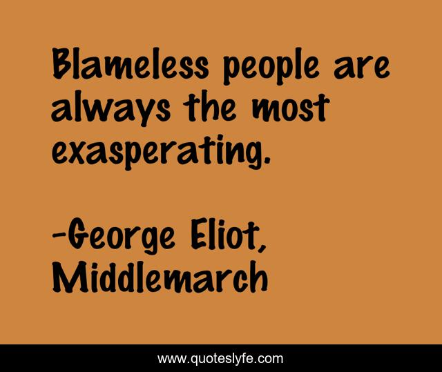 Blameless people are always the most exasperating.