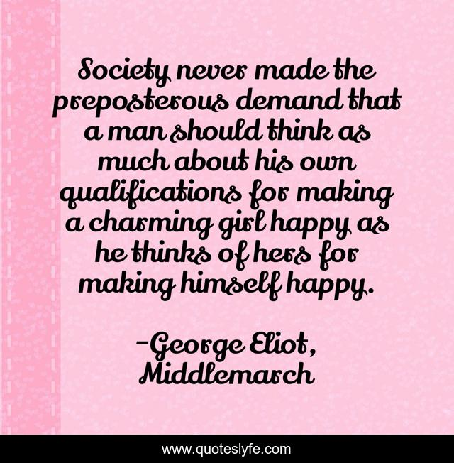 Society never made the preposterous demand that a man should think as much about his own qualifications for making a charming girl happy as he thinks of hers for making himself happy.