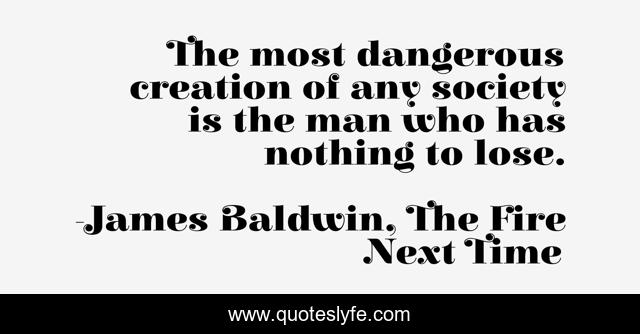 The most dangerous creation of any society is the man who has nothing to lose.
