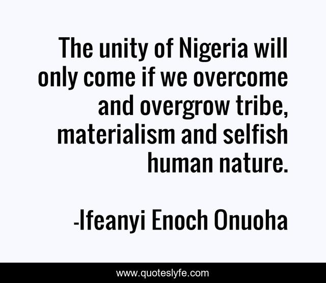 The unity of Nigeria will only come if we overcome and overgrow tribe, materialism and selfish human nature.