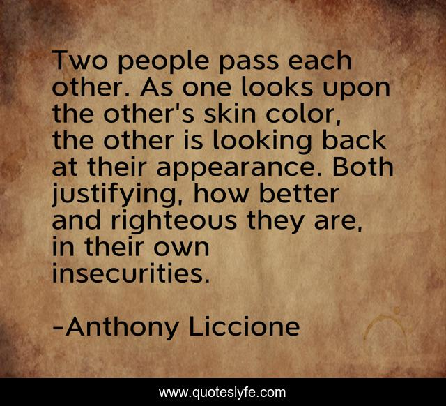 Two people pass each other. As one looks upon the other's skin color, the other is looking back at their appearance. Both justifying, how better and righteous they are, in their own insecurities.