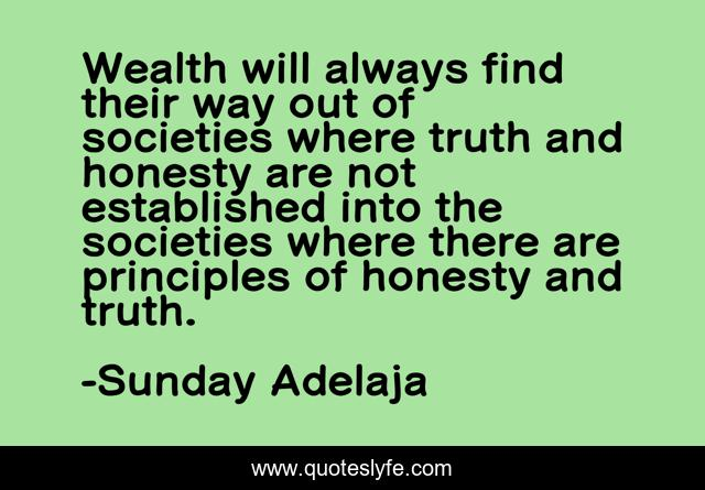 Wealth will always find their way out of societies where truth and honesty are not established into the societies where there are principles of honesty and truth.