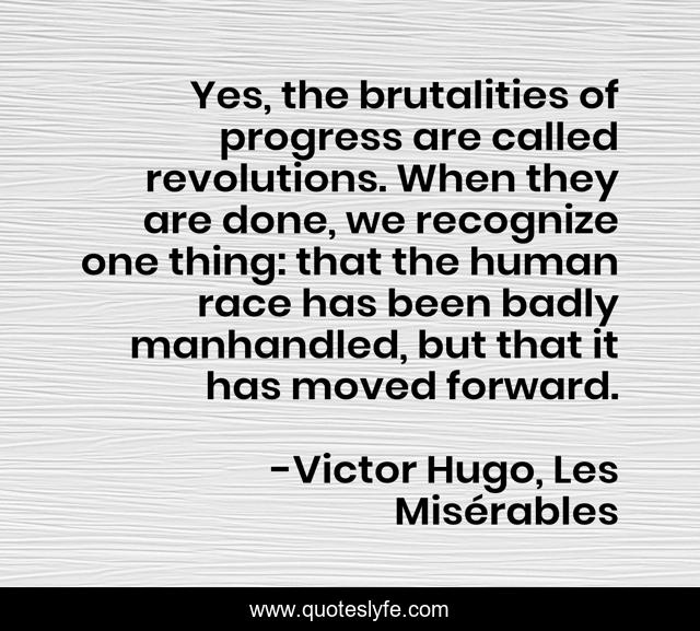 Yes, the brutalities of progress are called revolutions. When they are done, we recognize one thing: that the human race has been badly manhandled, but that it has moved forward.