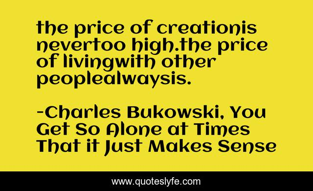 the price of creationis nevertoo high.the price of livingwith other peoplealwaysis.
