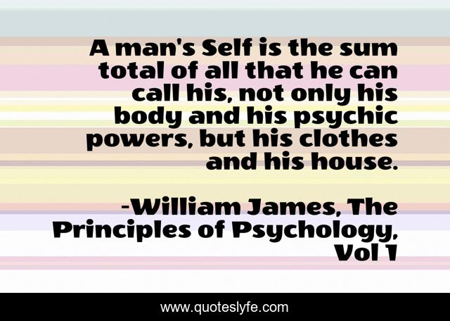 A man's Self is the sum total of all that he can call his, not only his body and his psychic powers, but his clothes and his house.