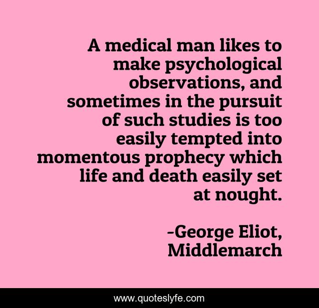 A medical man likes to make psychological observations, and sometimes in the pursuit of such studies is too easily tempted into momentous prophecy which life and death easily set at nought.