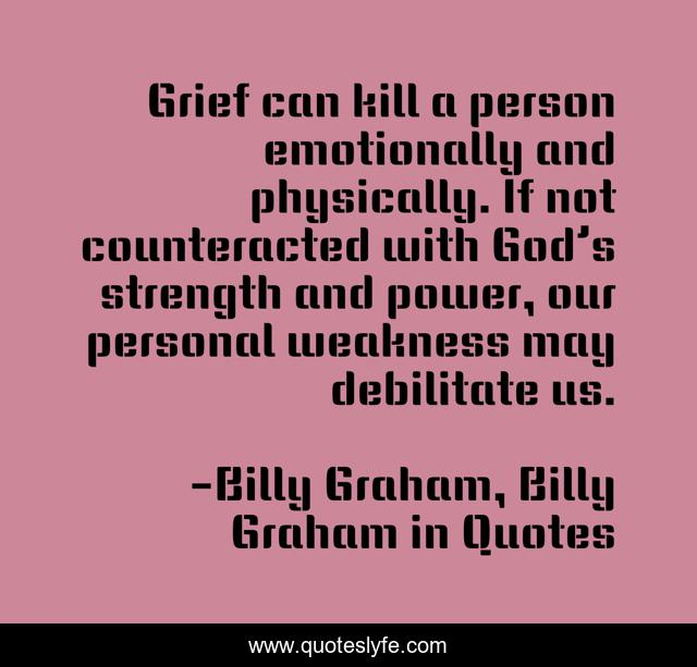 Grief can kill a person emotionally and physically. If not counteracted with God's strength and power, our personal weakness may debilitate us.