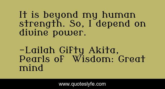It is beyond my human strength. So, I depend on divine power.