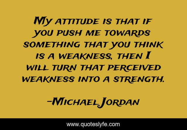 My attitude is that if you push me towards something that you think is a weakness, then I will turn that perceived weakness into a strength.