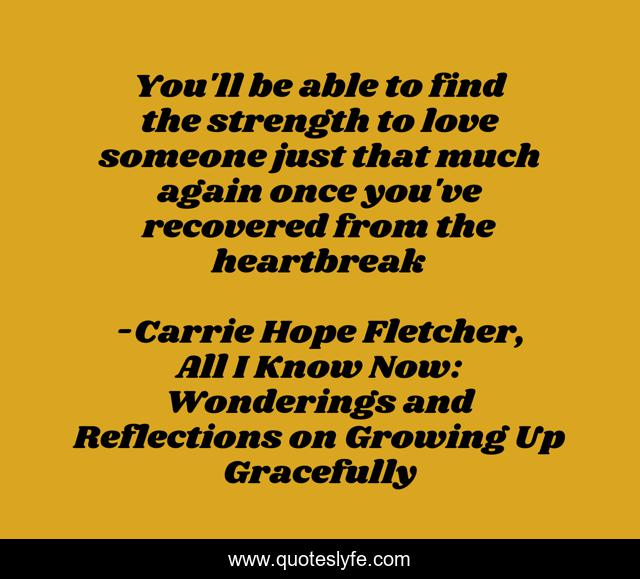You'll be able to find the strength to love someone just that much again once you've recovered from the heartbreak