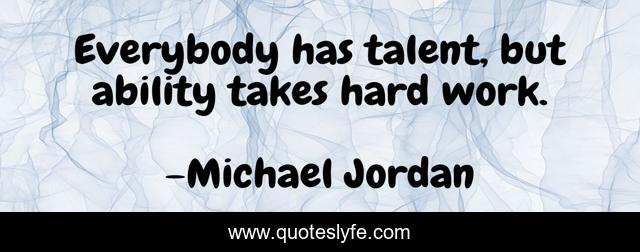 Everybody has talent, but ability takes hard work.