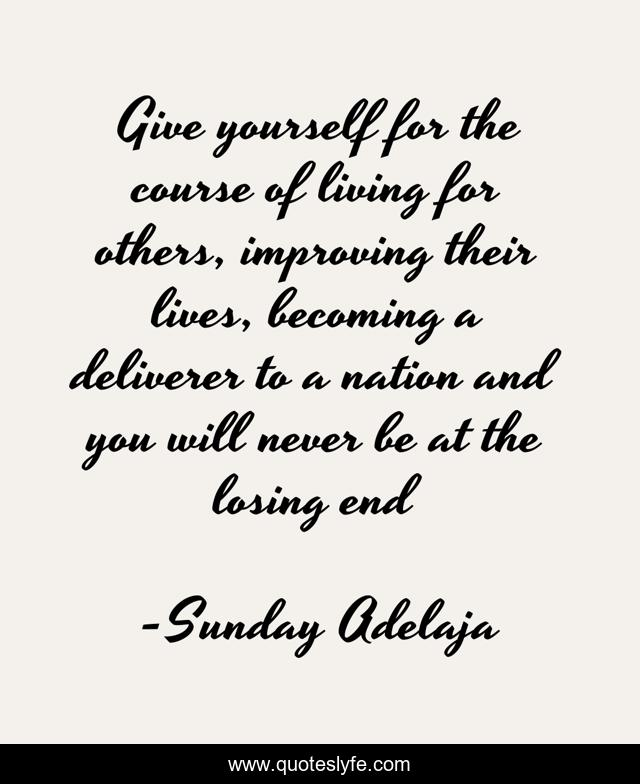 Give yourself for the course of living for others, improving their lives, becoming a deliverer to a nation and you will never be at the losing end