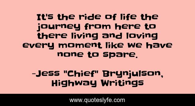 It's the ride of life the journey from here to there living and loving every moment like we have none to spare.