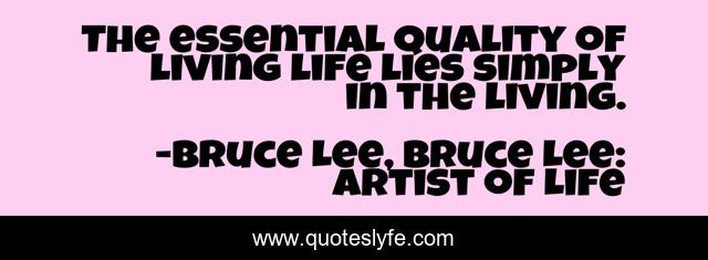 The essential quality of living life lies simply in the living.