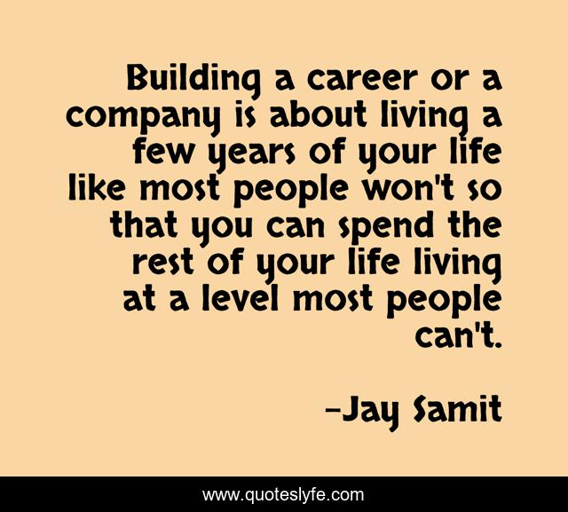 Building a career or a company is about living a few years of your life like most people won't so that you can spend the rest of your life living at a level most people can't.